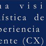 una-vision-holistica-de-la-experiencia-del-cliente-cx
